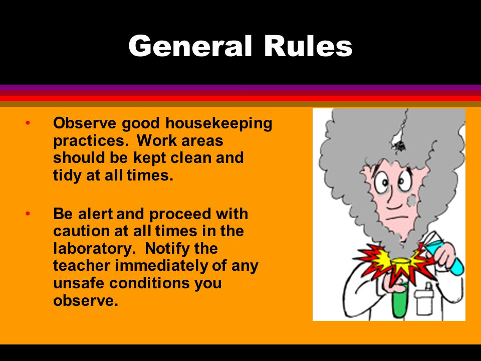 General Rules Observe good housekeeping practices. Work areas should be kept clean and tidy at all times.