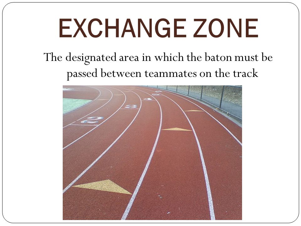 EXCHANGE ZONE The designated area in which the baton must be passed between teammates on the track