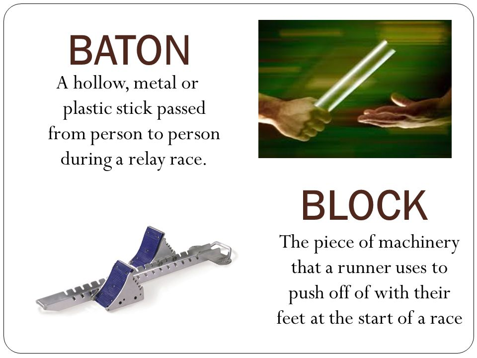 BATON A hollow, metal or plastic stick passed from person to person during a relay race. BLOCK.