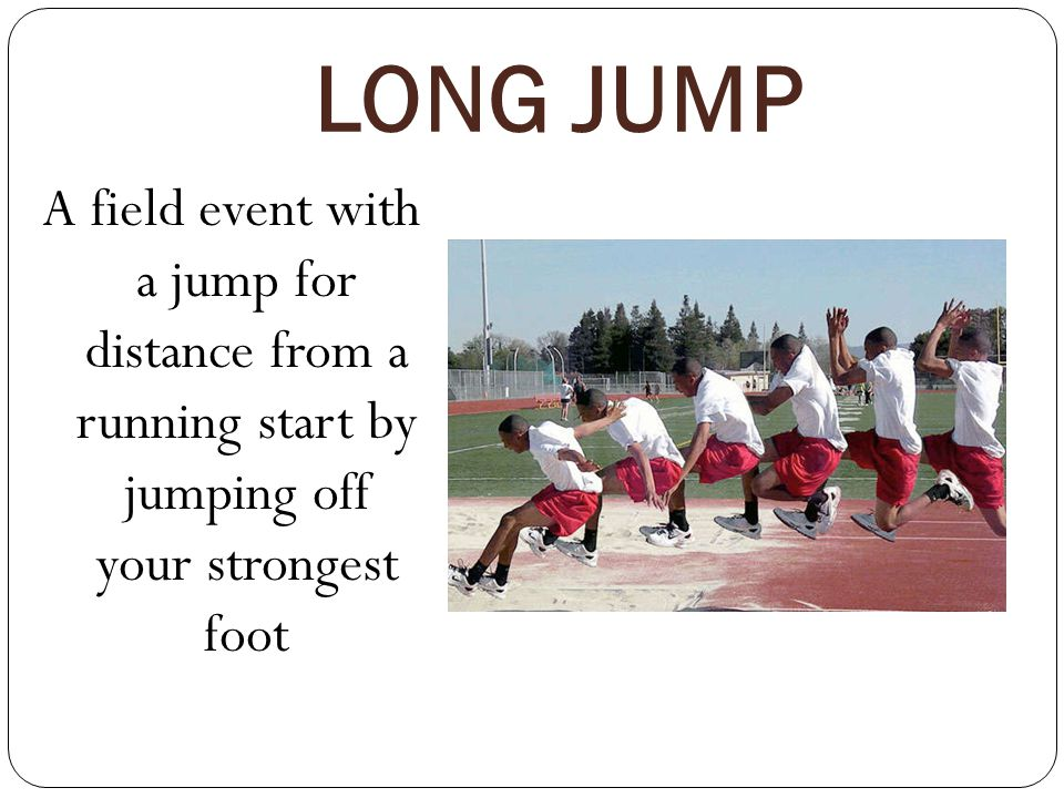 LONG JUMP A field event with a jump for distance from a running start by jumping off your strongest foot.