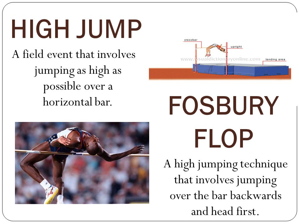 HIGH JUMP A field event that involves jumping as high as possible over a horizontal bar. FOSBURY FLOP.