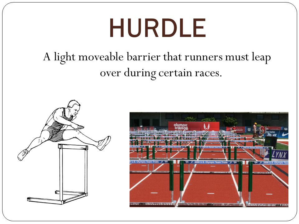 HURDLE A light moveable barrier that runners must leap over during certain races.