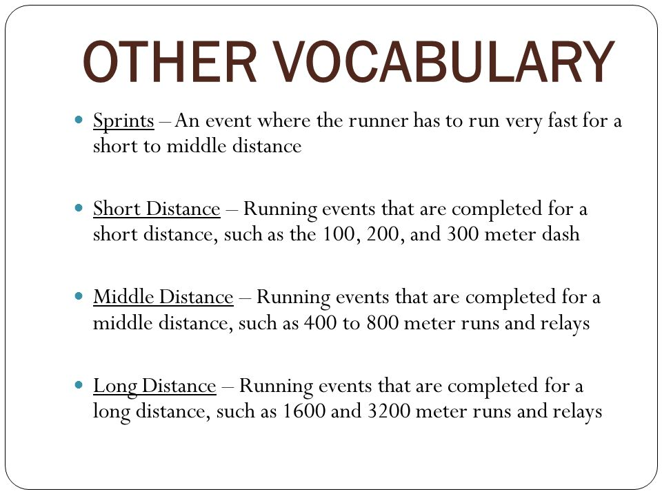 OTHER VOCABULARY Sprints – An event where the runner has to run very fast for a short to middle distance.