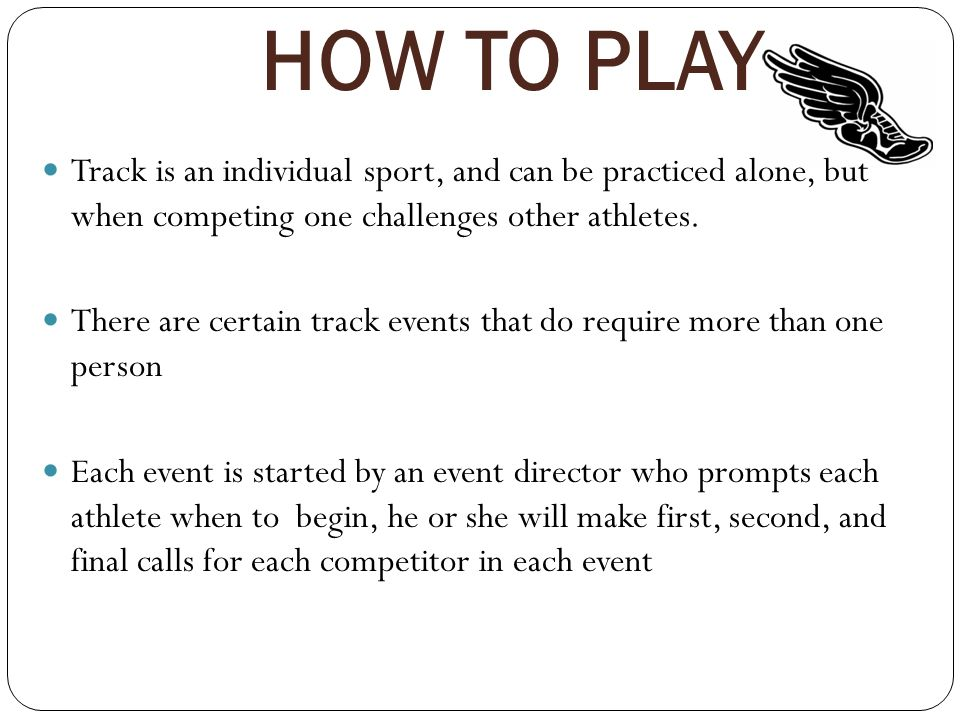 HOW TO PLAY Track is an individual sport, and can be practiced alone, but when competing one challenges other athletes.