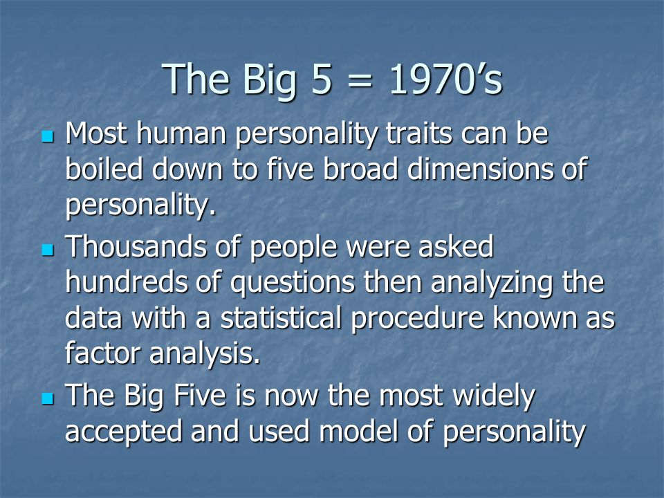 The Big 5 = 1970's Most human personality traits can be boiled down to five broad dimensions of personality.