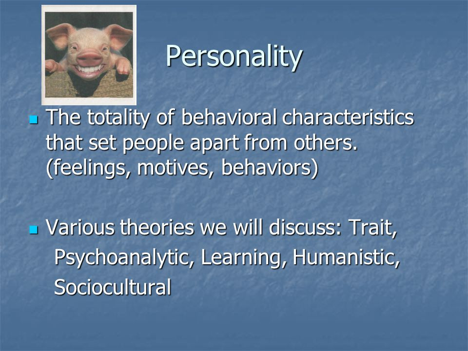 Personality The totality of behavioral characteristics that set people apart from others. (feelings, motives, behaviors)