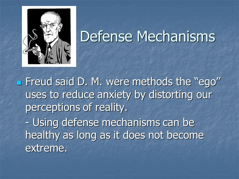 Defense Mechanisms Freud said D. M. were methods the ego uses to reduce anxiety by distorting our perceptions of reality.