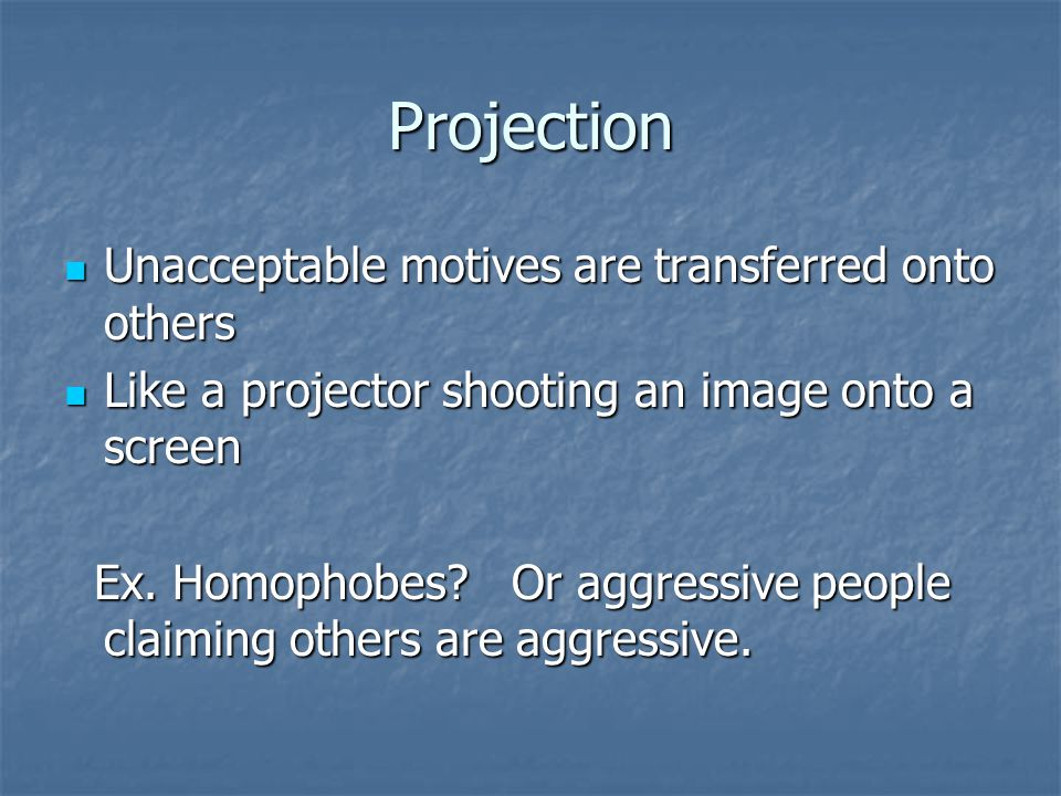 Projection Unacceptable motives are transferred onto others