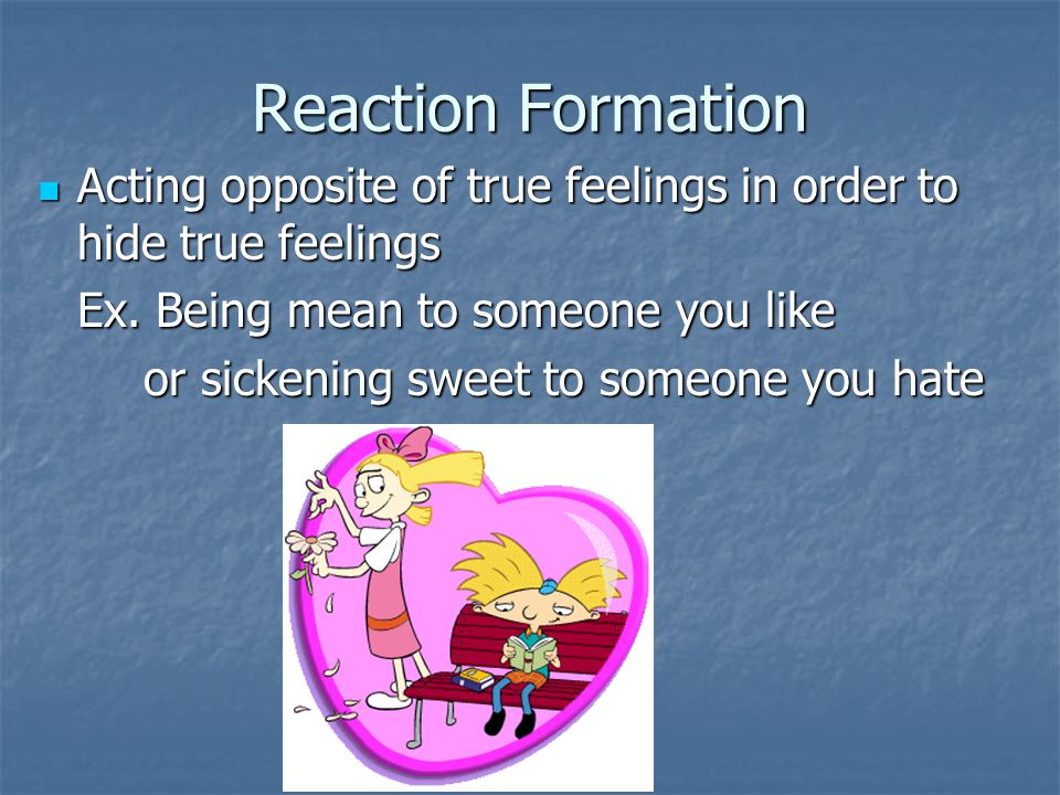 Reaction Formation Acting opposite of true feelings in order to hide true feelings. Ex. Being mean to someone you like.