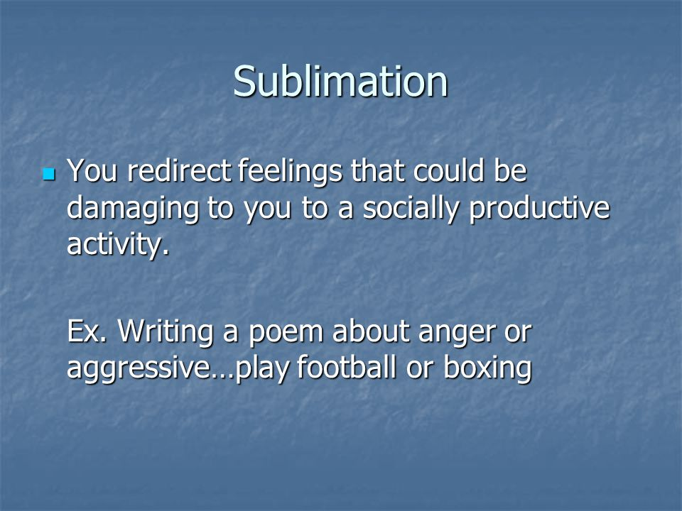 Sublimation You redirect feelings that could be damaging to you to a socially productive activity.