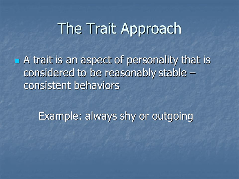 The Trait Approach A trait is an aspect of personality that is considered to be reasonably stable – consistent behaviors.