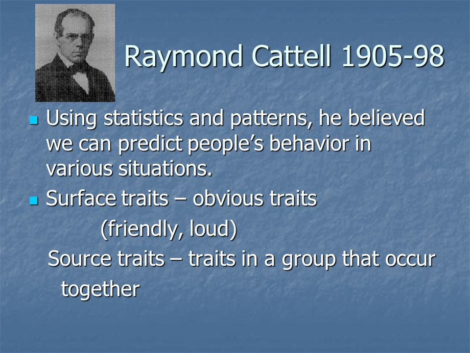 Raymond Cattell 1905-98 Using statistics and patterns, he believed we can predict people's behavior in various situations.