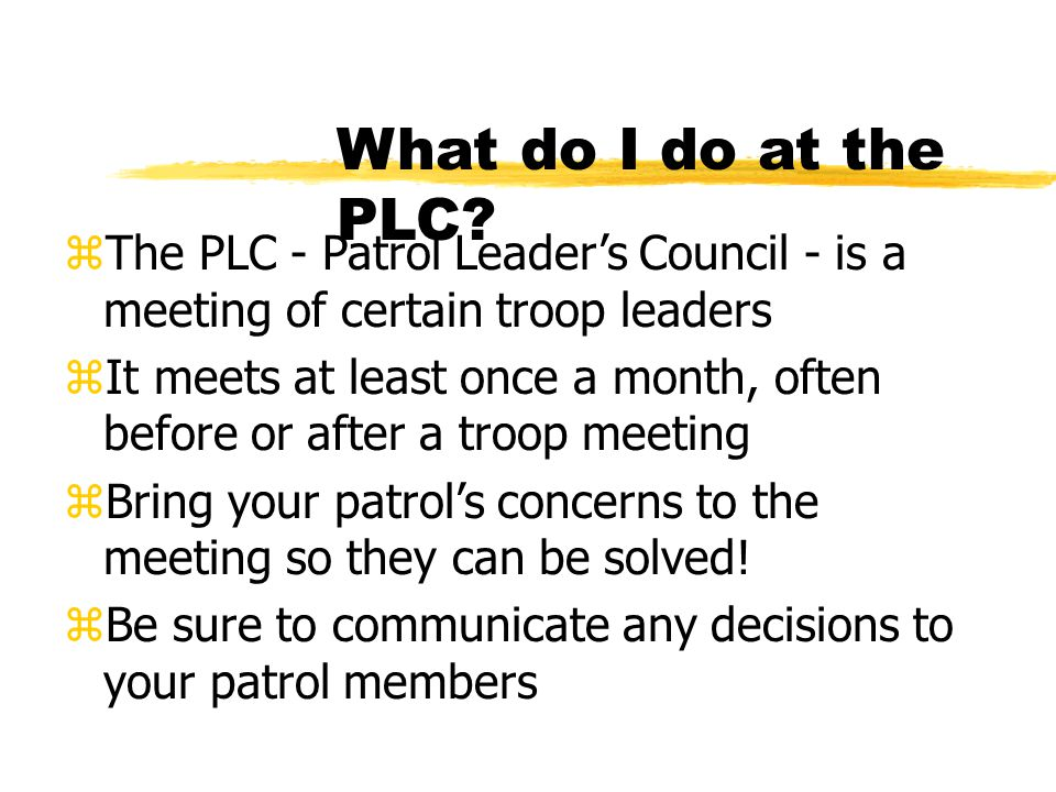 What do I do at the PLC The PLC - Patrol Leader's Council - is a meeting of certain troop leaders.