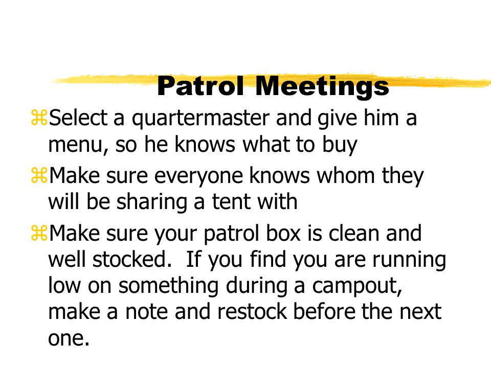 Patrol Meetings Select a quartermaster and give him a menu, so he knows what to buy. Make sure everyone knows whom they will be sharing a tent with.
