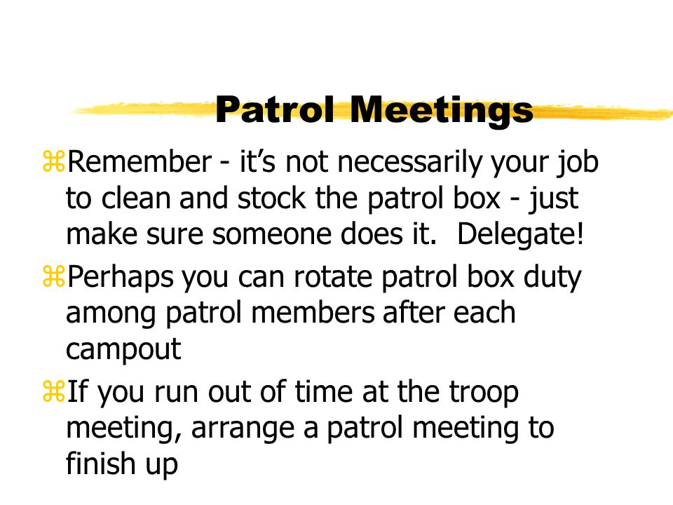 Patrol Meetings Remember - it's not necessarily your job to clean and stock the patrol box - just make sure someone does it. Delegate!