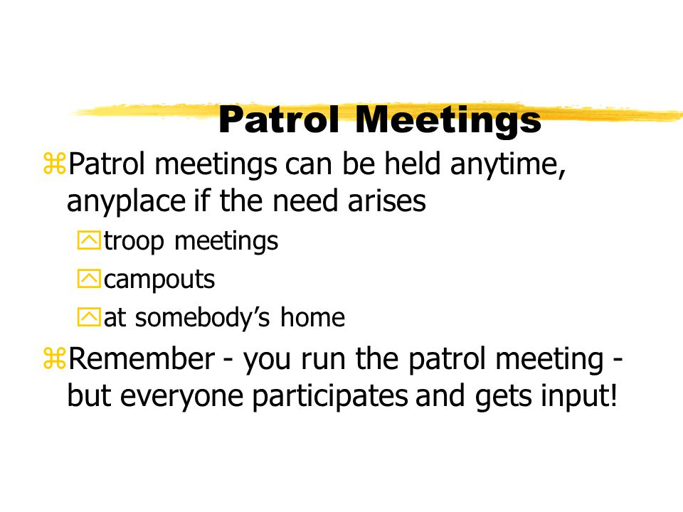 Patrol Meetings Patrol meetings can be held anytime, anyplace if the need arises. troop meetings. campouts.