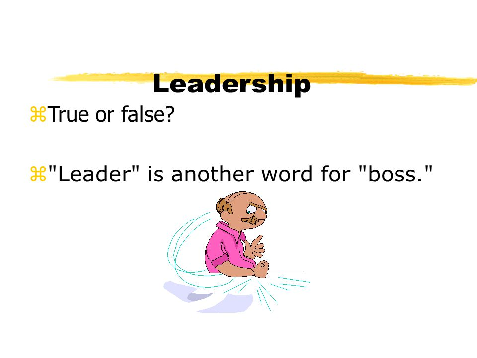 Leadership True or false Leader is another word for boss.