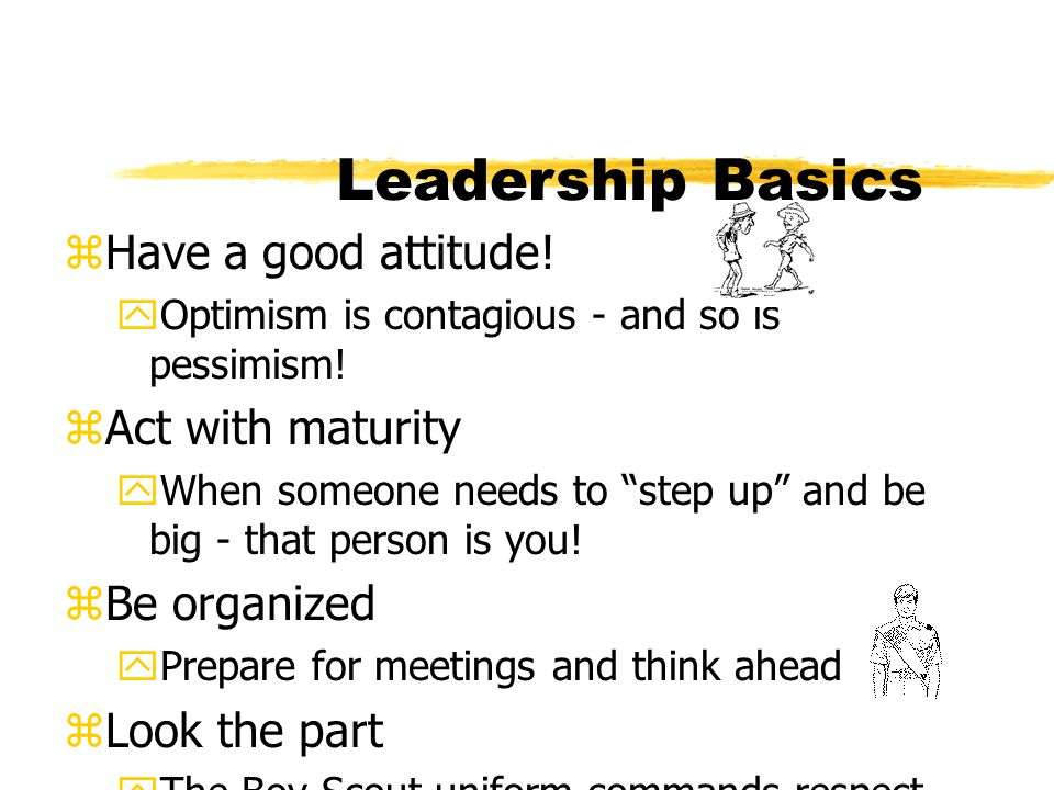Leadership Basics Have a good attitude! Act with maturity Be organized