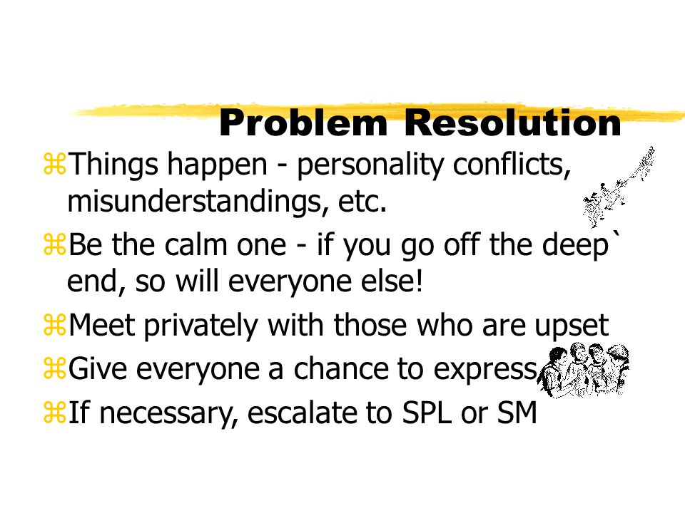 Problem Resolution Things happen - personality conflicts, misunderstandings, etc.