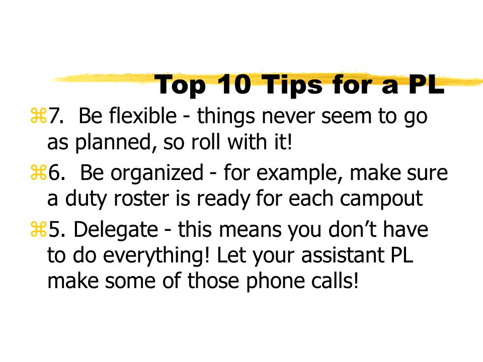 Top 10 Tips for a PL 7. Be flexible - things never seem to go as planned, so roll with it!