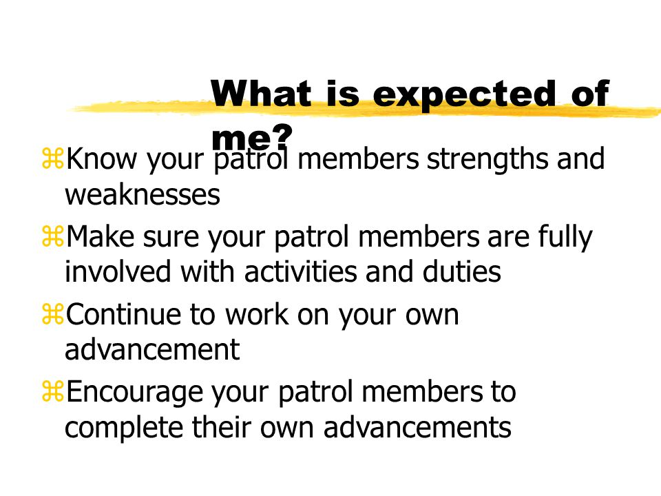 What is expected of me Know your patrol members strengths and weaknesses.