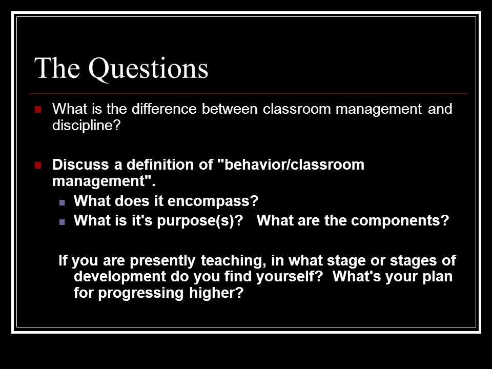 The Questions What is the difference between classroom management and discipline Discuss a definition of behavior/classroom management .