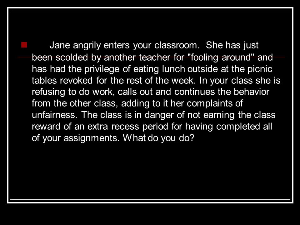 Jane angrily enters your classroom