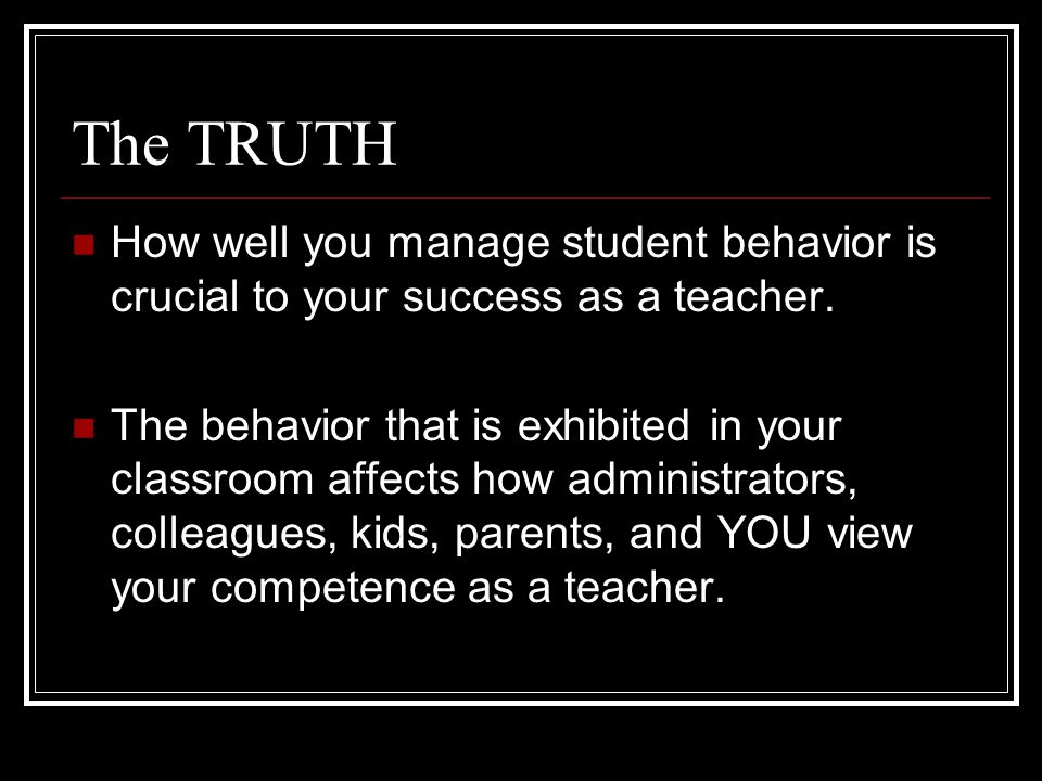 The TRUTH How well you manage student behavior is crucial to your success as a teacher.