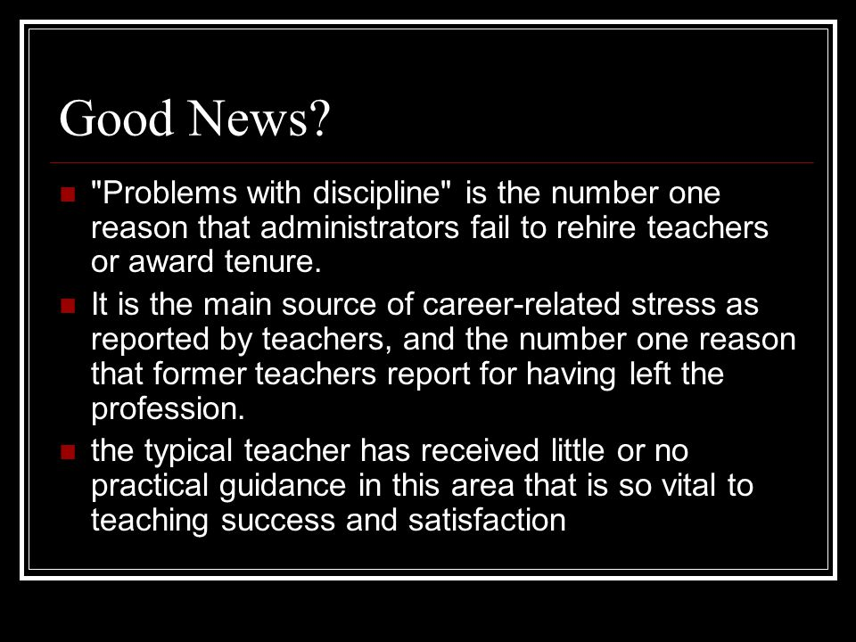 Good News Problems with discipline is the number one reason that administrators fail to rehire teachers or award tenure.