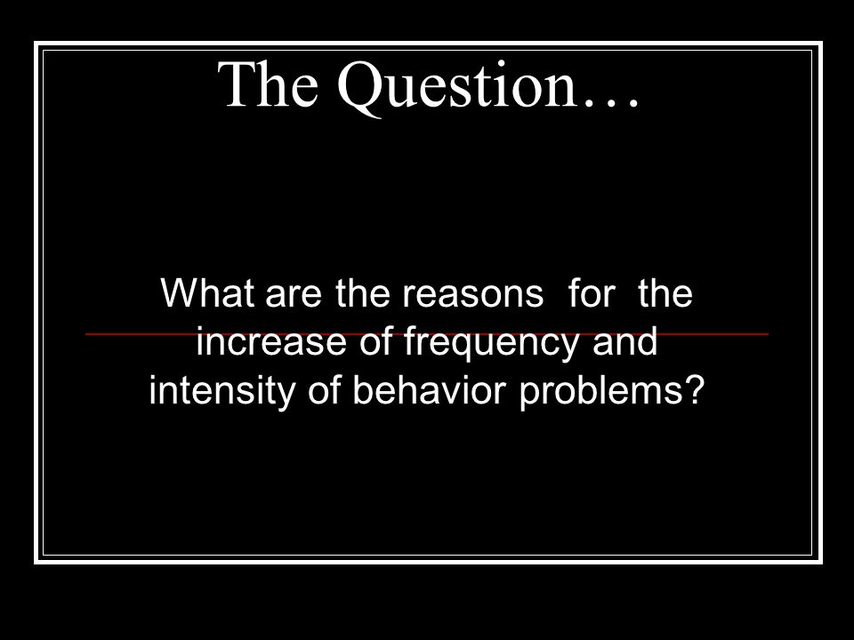 The Question… What are the reasons for the increase of frequency and intensity of behavior problems