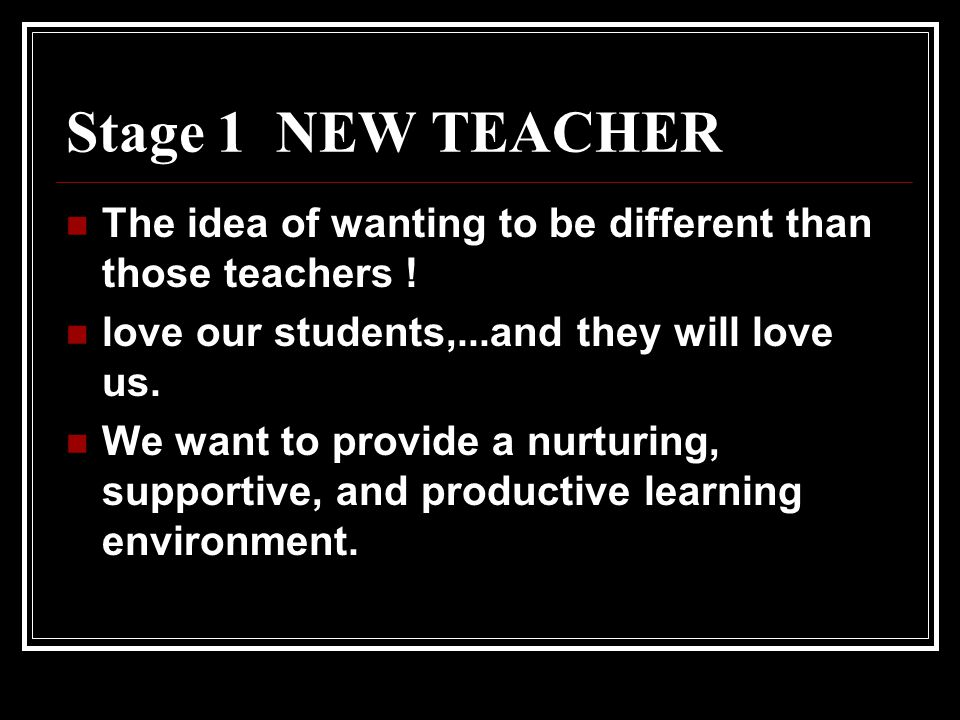 Stage 1 NEW TEACHER The idea of wanting to be different than those teachers ! love our students,...and they will love us.