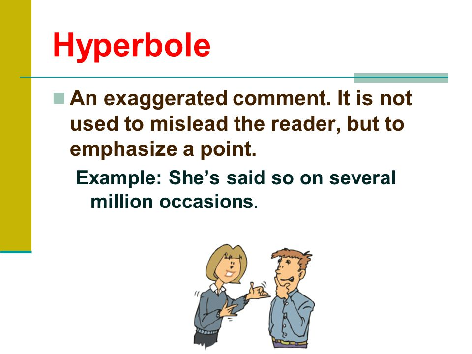 Hyperbole An exaggerated comment. It is not used to mislead the reader, but to emphasize a point.
