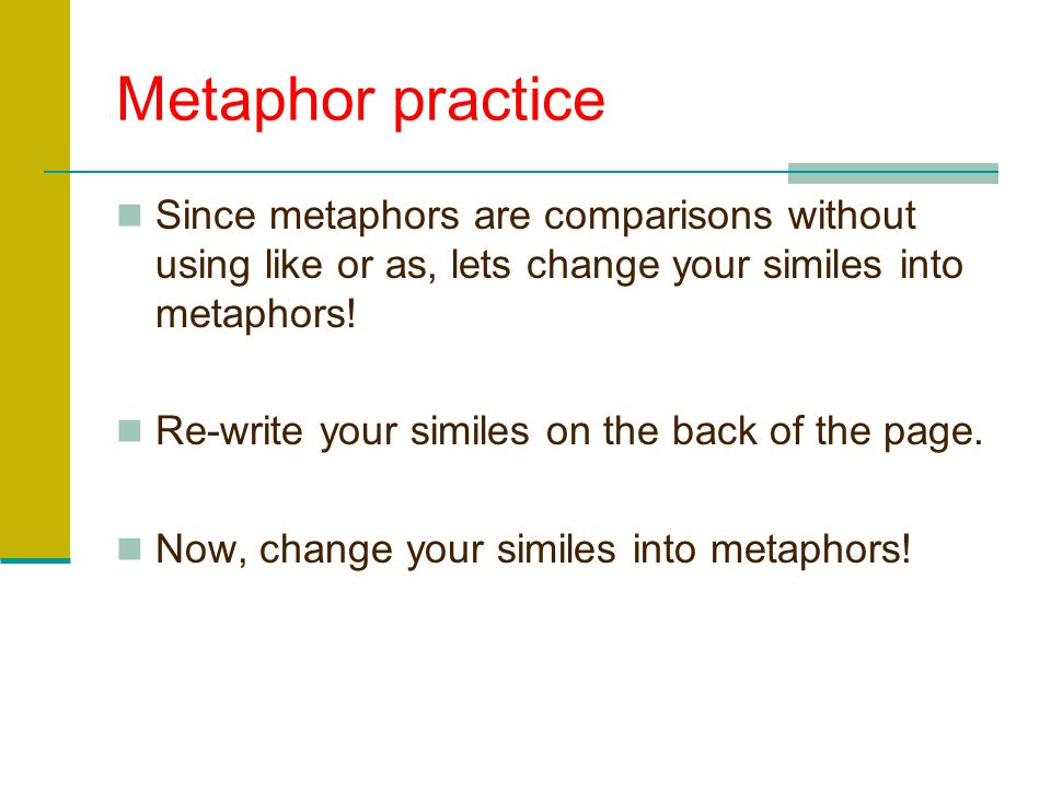 Metaphor practice Since metaphors are comparisons without using like or as, lets change your similes into metaphors!
