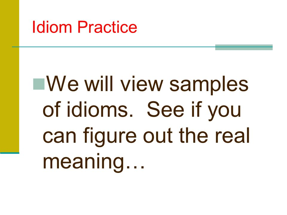 Idiom Practice We will view samples of idioms. See if you can figure out the real meaning…