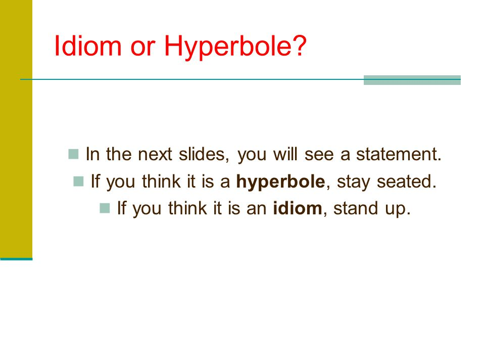 Idiom or Hyperbole In the next slides, you will see a statement.