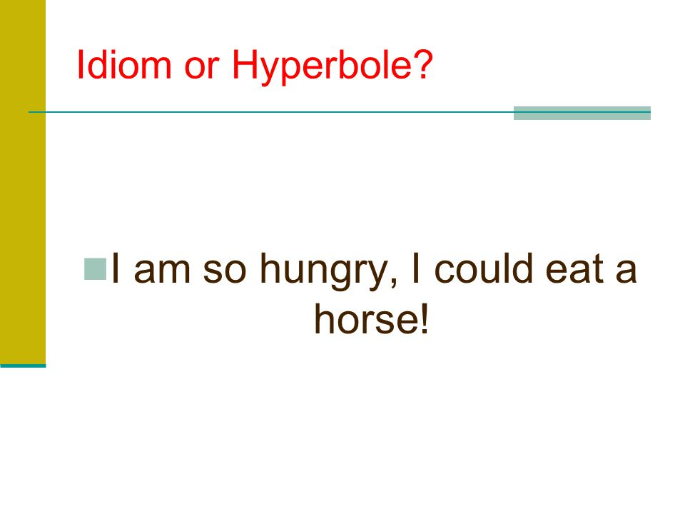 I am so hungry, I could eat a horse!