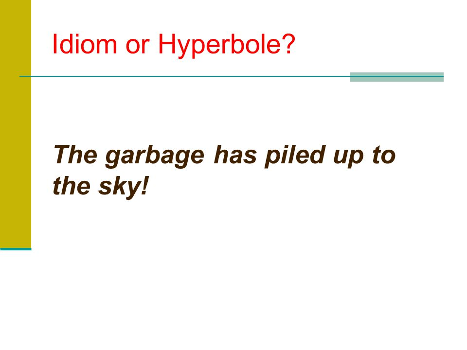 Idiom or Hyperbole The garbage has piled up to the sky!