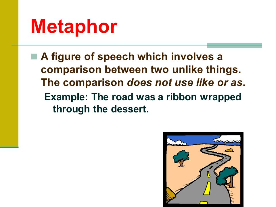 Metaphor A figure of speech which involves a comparison between two unlike things. The comparison does not use like or as.