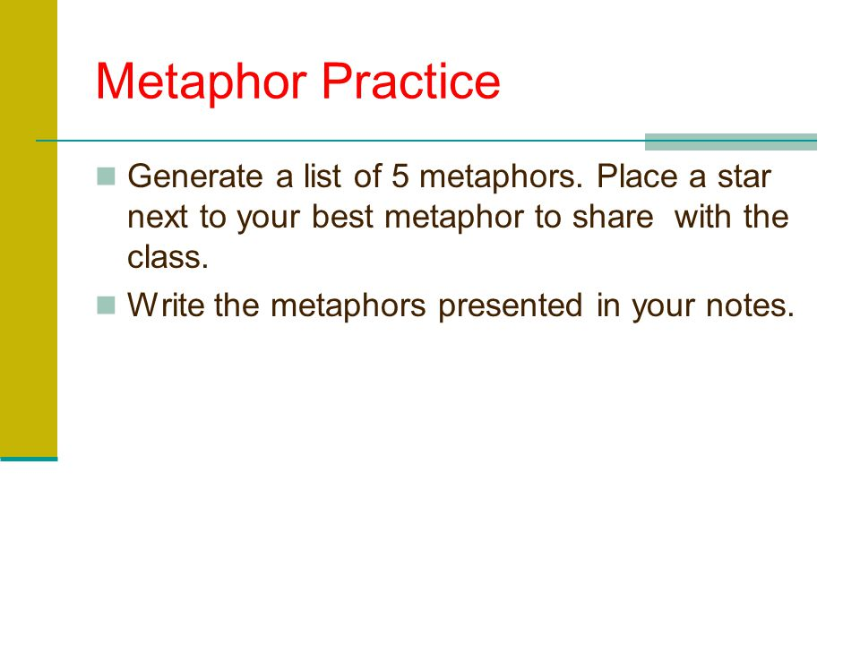 Metaphor Practice Generate a list of 5 metaphors. Place a star next to your best metaphor to share with the class.