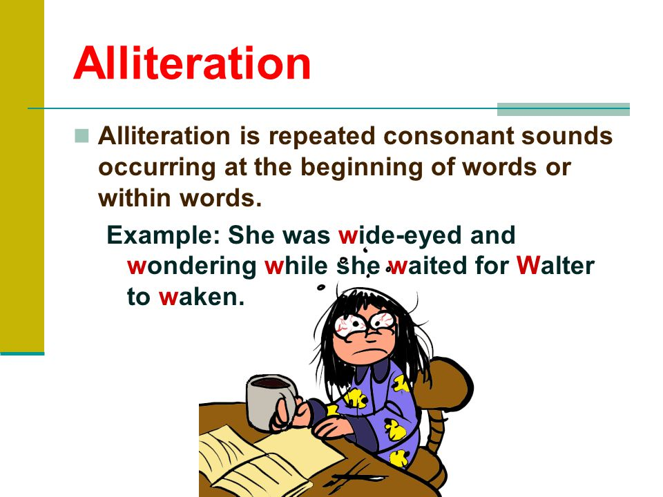 Alliteration Alliteration is repeated consonant sounds occurring at the beginning of words or within words.