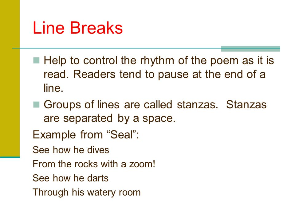 Line Breaks Help to control the rhythm of the poem as it is read. Readers tend to pause at the end of a line.