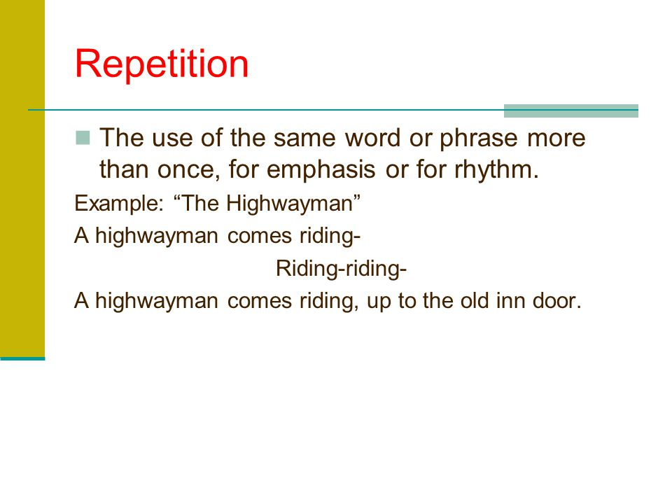 Repetition The use of the same word or phrase more than once, for emphasis or for rhythm. Example: The Highwayman