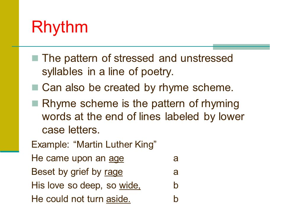 Rhythm The pattern of stressed and unstressed syllables in a line of poetry. Can also be created by rhyme scheme.
