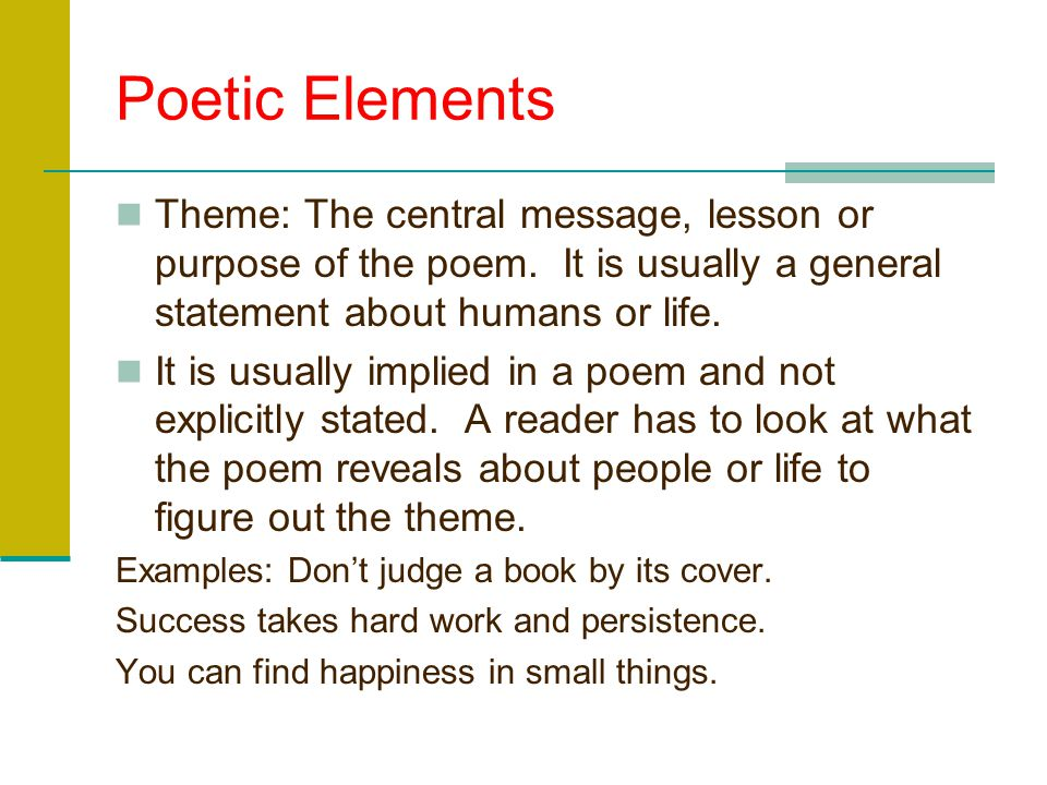 Poetic Elements Theme: The central message, lesson or purpose of the poem. It is usually a general statement about humans or life.