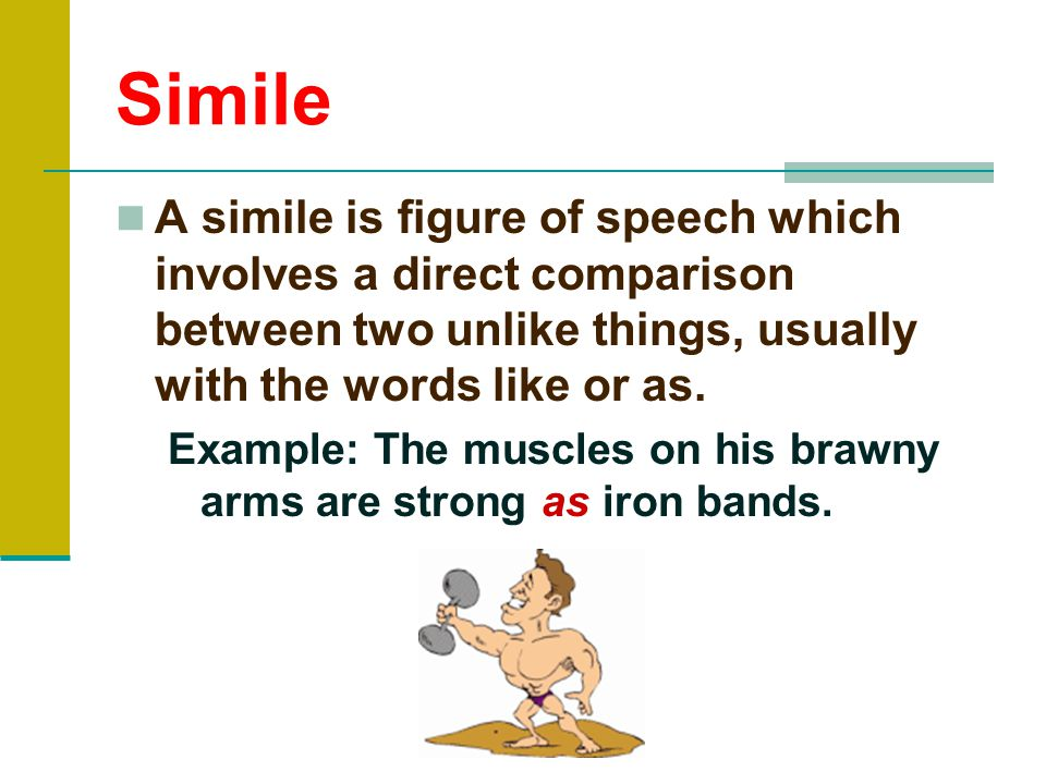 Simile A simile is figure of speech which involves a direct comparison between two unlike things, usually with the words like or as.