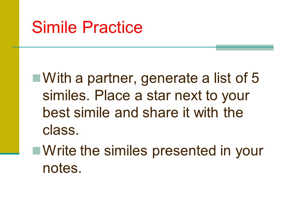 Simile Practice With a partner, generate a list of 5 similes. Place a star next to your best simile and share it with the class.