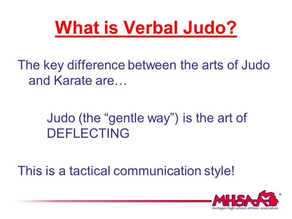 What is Verbal Judo The key difference between the arts of Judo and Karate are… Judo (the gentle way ) is the art of DEFLECTING.