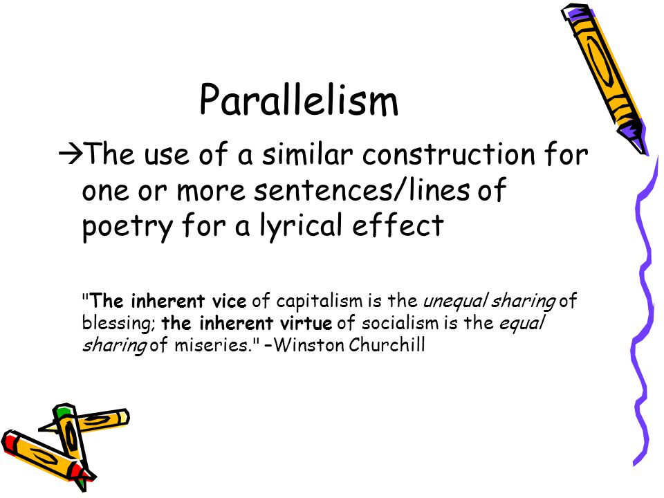 Parallelism The use of a similar construction for one or more sentences/lines of poetry for a lyrical effect.