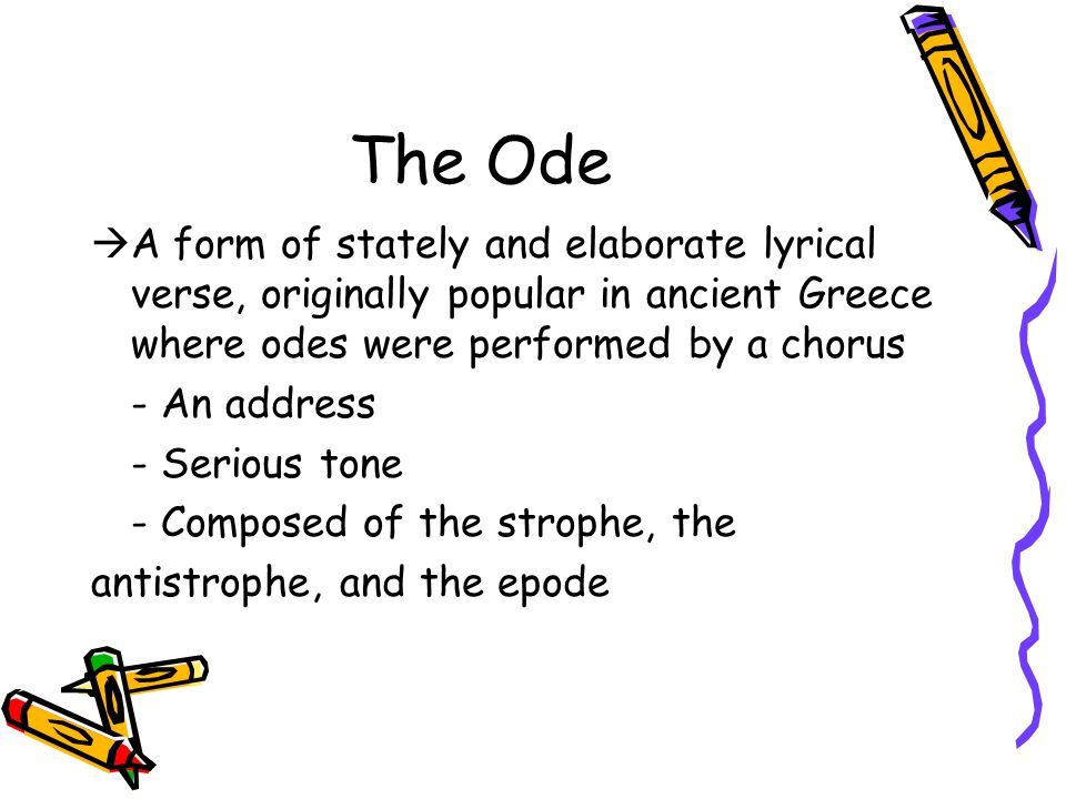 The Ode A form of stately and elaborate lyrical verse, originally popular in ancient Greece where odes were performed by a chorus.