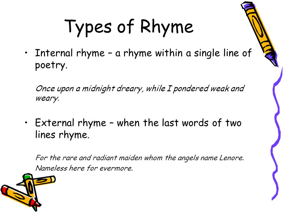 Types of Rhyme Internal rhyme – a rhyme within a single line of poetry. Once upon a midnight dreary, while I pondered weak and weary.